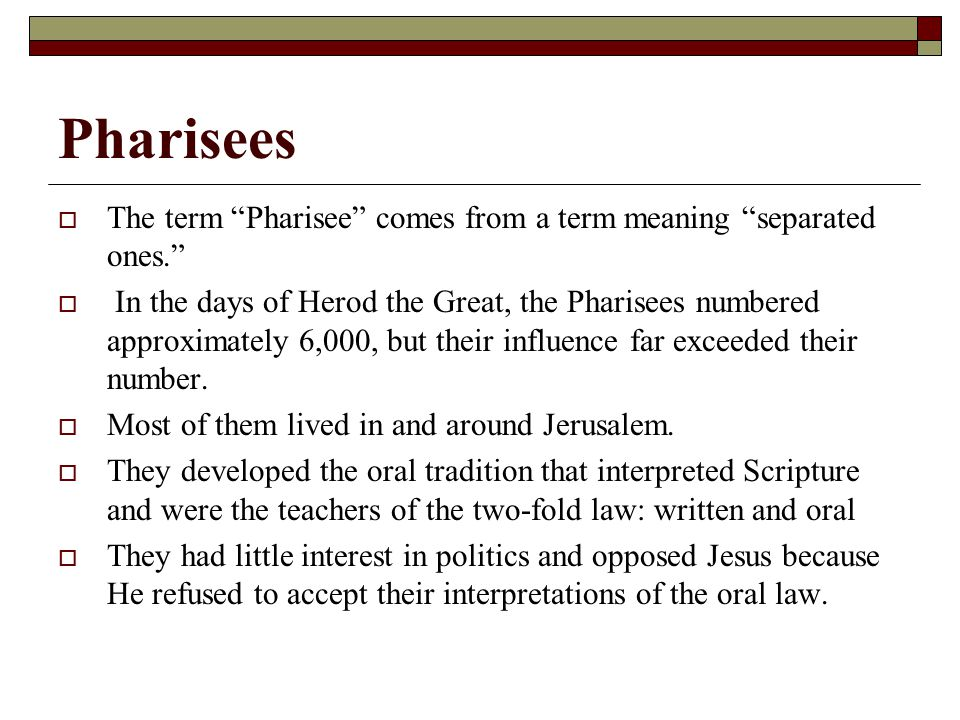 Pharisees  The term Pharisee comes from a term meaning separated ones.  In the days of Herod the Great, the Pharisees numbered approximately 6,000, but their influence far exceeded their number.