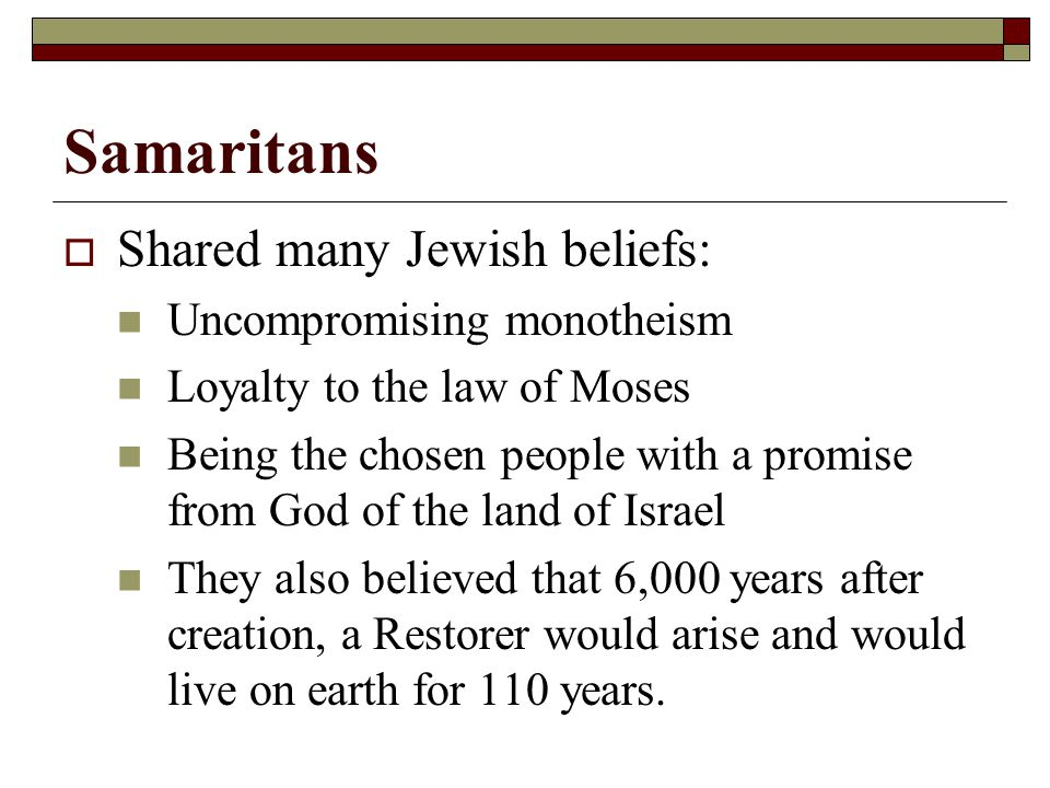 Samaritans  Shared many Jewish beliefs: Uncompromising monotheism Loyalty to the law of Moses Being the chosen people with a promise from God of the land of Israel They also believed that 6,000 years after creation, a Restorer would arise and would live on earth for 110 years.