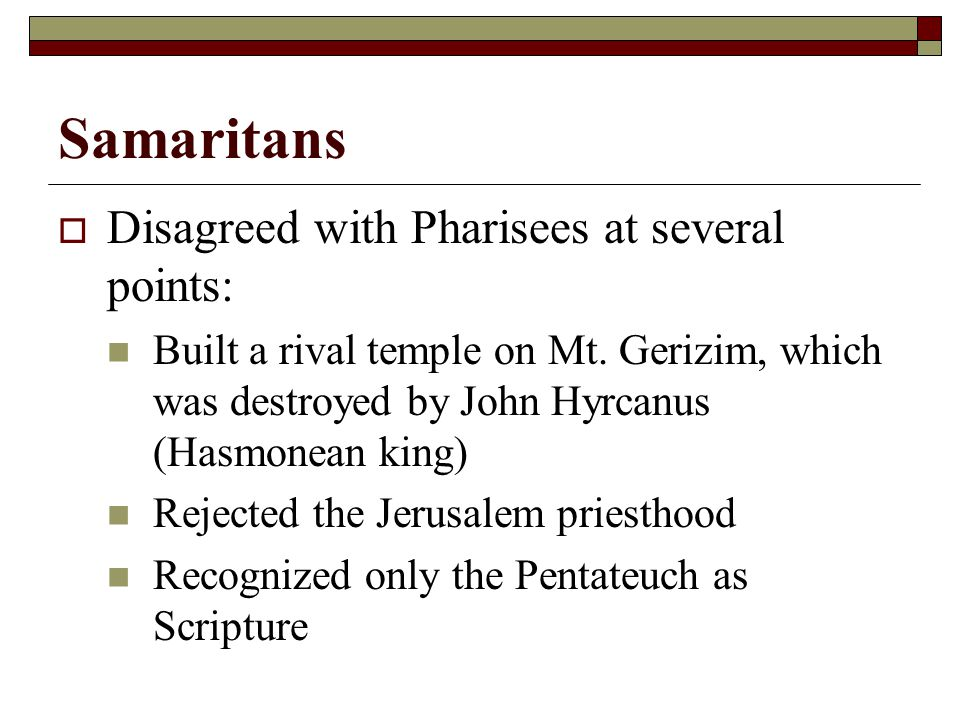 Samaritans  Disagreed with Pharisees at several points: Built a rival temple on Mt.