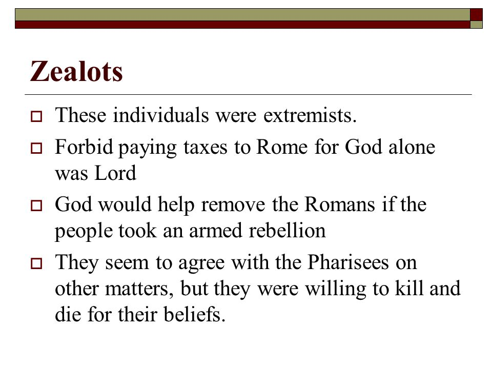 Zealots  These individuals were extremists.  Forbid paying taxes to Rome for God alone was Lord  God would help remove the Romans if the people too
