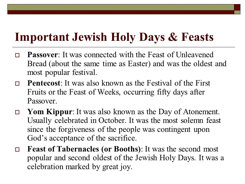 Important Jewish Holy Days & Feasts  Passover: It was connected with the Feast of Unleavened Bread (about the same time as Easter) and was the oldest and most popular festival.