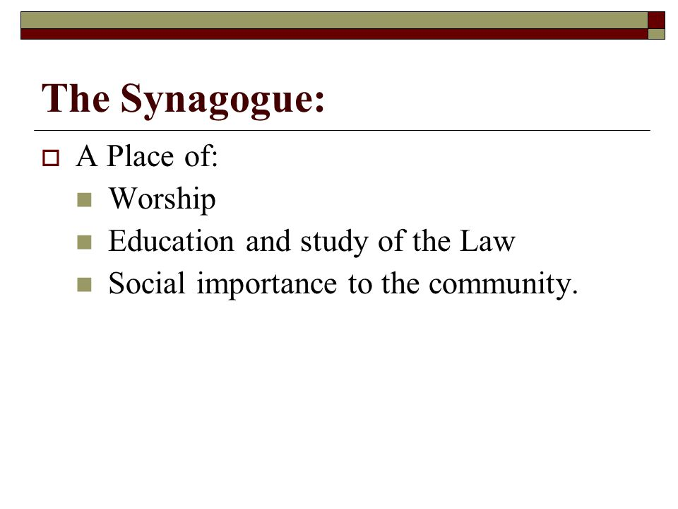 The Synagogue:  A Place of: Worship Education and study of the Law Social importance to the community.