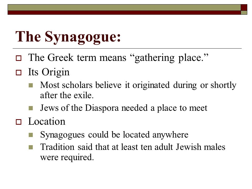 The Synagogue:  The Greek term means gathering place.  Its Origin Most scholars believe it originated during or shortly after the exile.