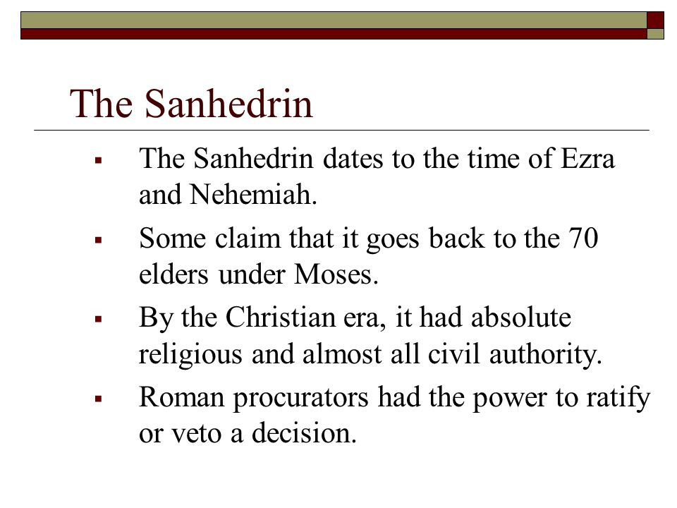 The Sanhedrin  The Sanhedrin dates to the time of Ezra and Nehemiah.  Some claim that it goes back to the 70 elders under Moses.  By the Christian