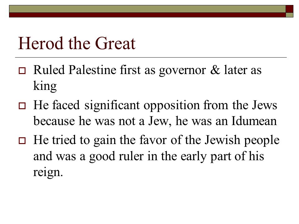 Herod the Great  Ruled Palestine first as governor & later as king  He faced significant opposition from the Jews because he was not a Jew, he was an Idumean  He tried to gain the favor of the Jewish people and was a good ruler in the early part of his reign.