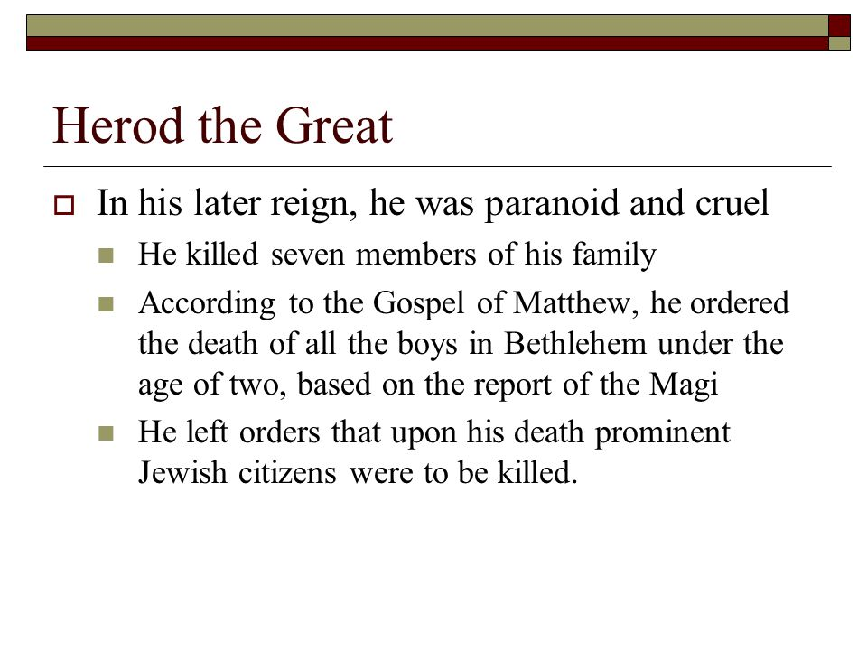 Herod the Great  In his later reign, he was paranoid and cruel He killed seven members of his family According to the Gospel of Matthew, he ordered the death of all the boys in Bethlehem under the age of two, based on the report of the Magi He left orders that upon his death prominent Jewish citizens were to be killed.