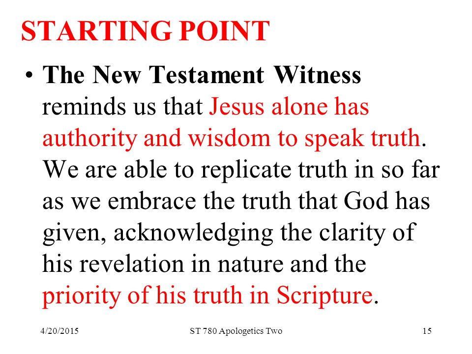 4/20/2015ST 780 Apologetics Two15 STARTING POINT The New Testament Witness reminds us that Jesus alone has authority and wisdom to speak truth.