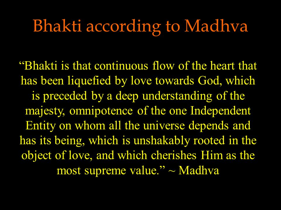 Bhakti according to Madhva Bhakti is that continuous flow of the heart that has been liquefied by love towards God, which is preceded by a deep understanding of the majesty, omnipotence of the one Independent Entity on whom all the universe depends and has its being, which is unshakably rooted in the object of love, and which cherishes Him as the most supreme value. ~ Madhva