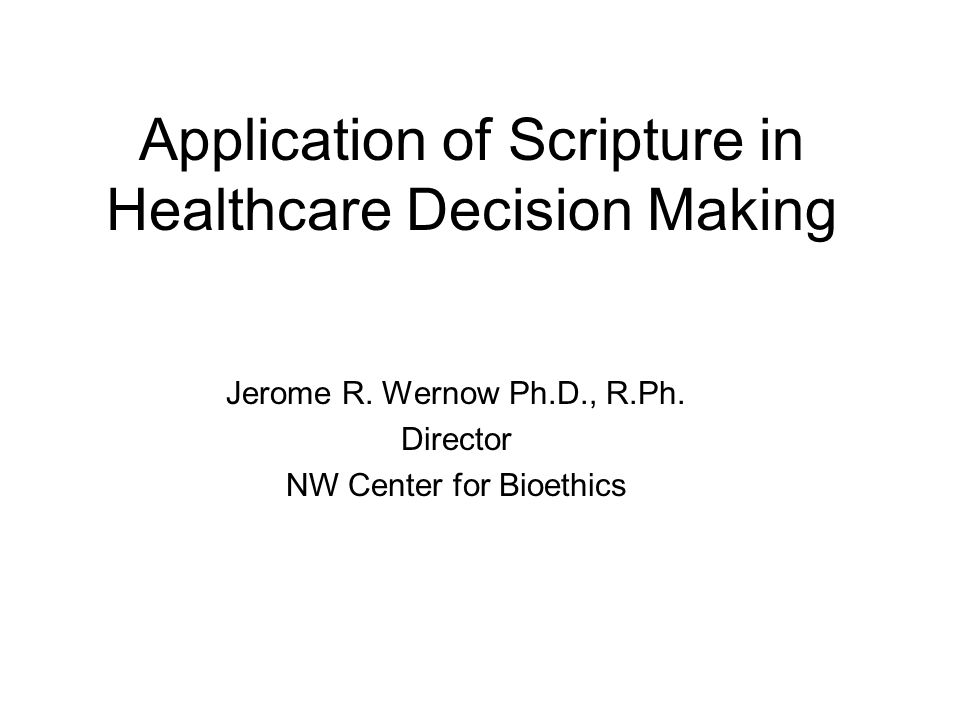 Application of Scripture in Healthcare Decision Making Jerome R. Wernow Ph.D., R.Ph. Director NW Center for Bioethics