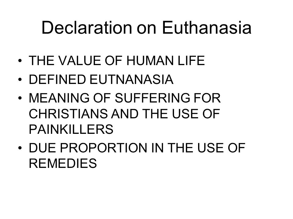 Declaration on Euthanasia THE VALUE OF HUMAN LIFE DEFINED EUTNANASIA MEANING OF SUFFERING FOR CHRISTIANS AND THE USE OF PAINKILLERS DUE PROPORTION IN