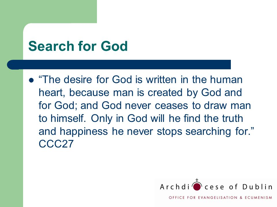 "Search for God ""The desire for God is written in the human heart, because man is created by God and for God; and God never ceases to draw man to himse"