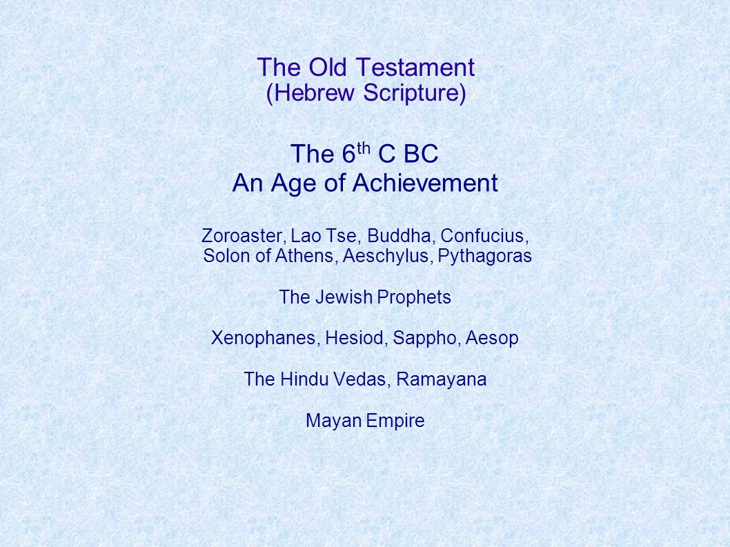 The Old Testament (Hebrew Scripture) The 6 th C BC An Age of Achievement Zoroaster, Lao Tse, Buddha, Confucius, Solon of Athens, Aeschylus, Pythagoras The Jewish Prophets Xenophanes, Hesiod, Sappho, Aesop The Hindu Vedas, Ramayana Mayan Empire