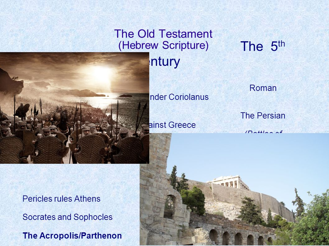 The Old Testament (Hebrew Scripture) The 5 th Century Roman Expansion under Coriolanus The Persian Wars against Greece (Battles of Marathon, Thermopylae) Pericles rules Athens Socrates and Sophocles The Acropolis/Parthenon