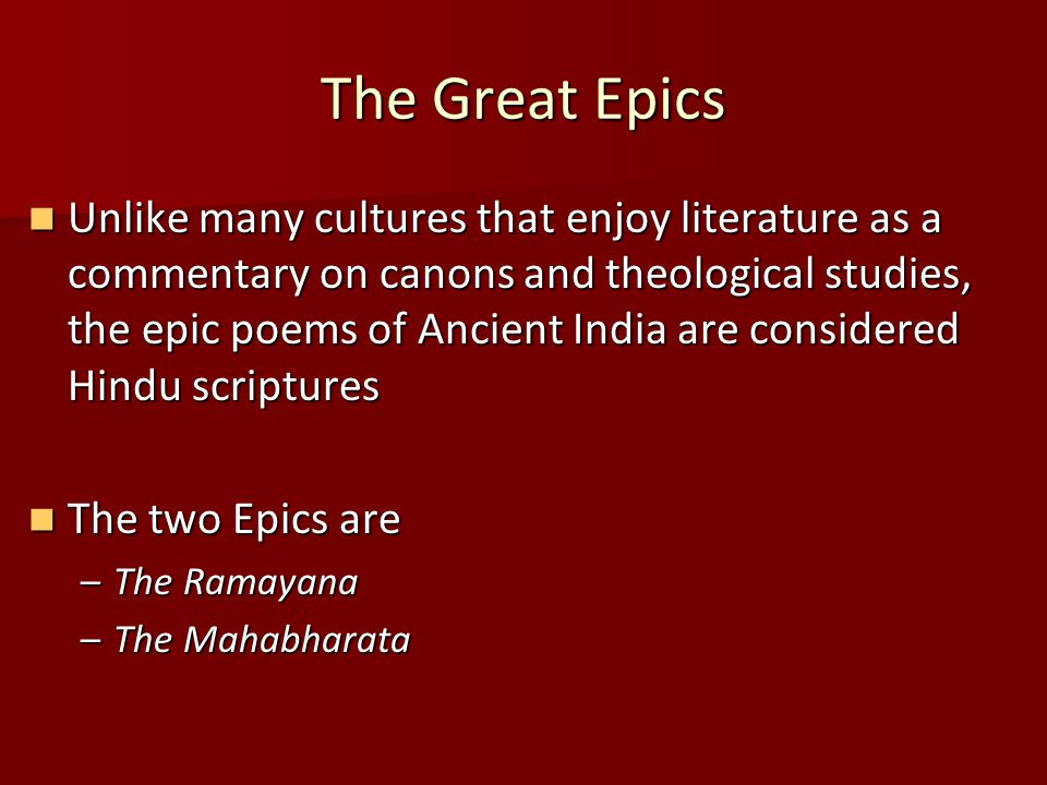 The Great Epics Unlike many cultures that enjoy literature as a commentary on canons and theological studies, the epic poems of Ancient India are considered Hindu scriptures Unlike many cultures that enjoy literature as a commentary on canons and theological studies, the epic poems of Ancient India are considered Hindu scriptures The two Epics are The two Epics are –The Ramayana –The Mahabharata