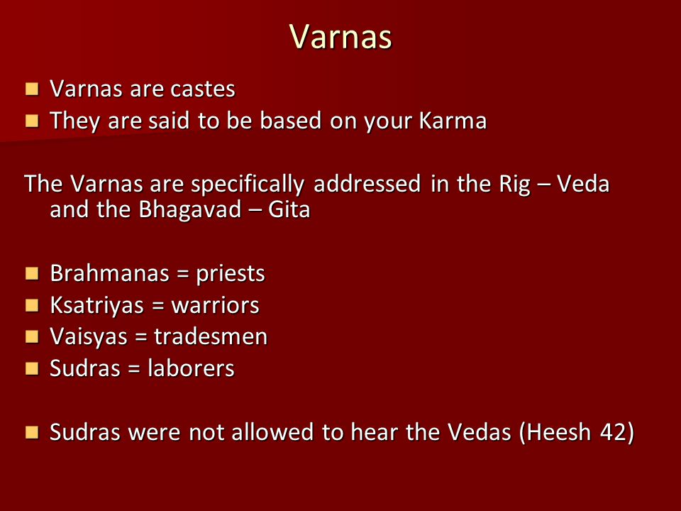 Varnas Varnas are castes Varnas are castes They are said to be based on your Karma They are said to be based on your Karma The Varnas are specifically addressed in the Rig – Veda and the Bhagavad – Gita Brahmanas = priests Brahmanas = priests Ksatriyas = warriors Ksatriyas = warriors Vaisyas = tradesmen Vaisyas = tradesmen Sudras = laborers Sudras = laborers Sudras were not allowed to hear the Vedas (Heesh 42) Sudras were not allowed to hear the Vedas (Heesh 42)