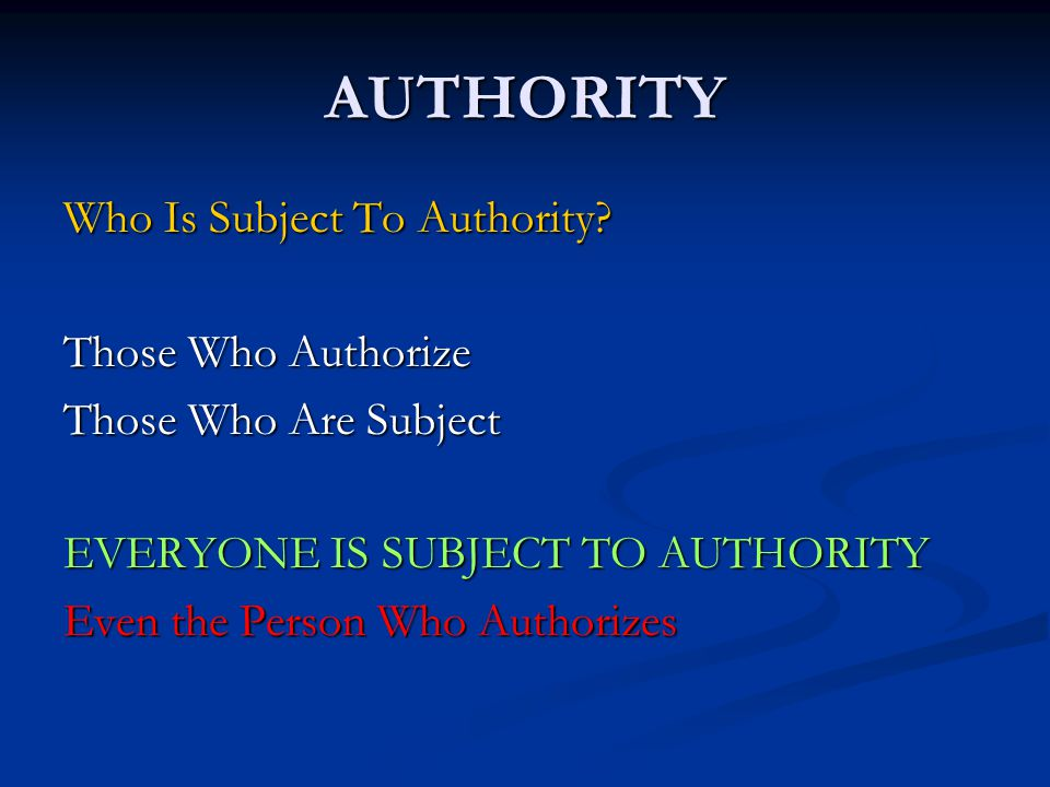 AUTHORITY Those Who Authorize Those Who Are Subject EVERYONE IS SUBJECT TO AUTHORITY Even the Person Who Authorizes