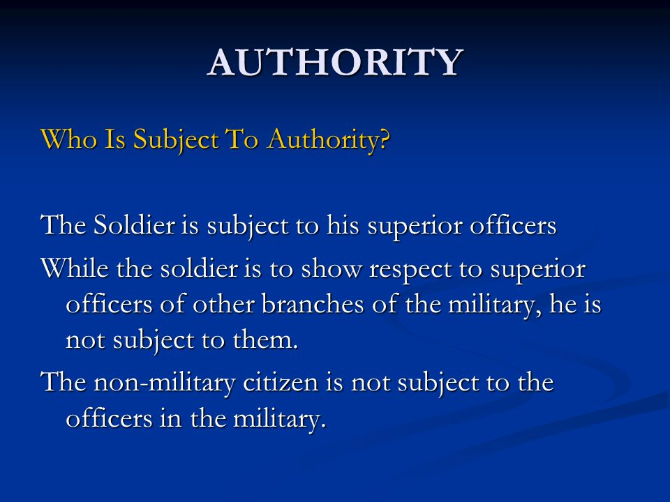 AUTHORITY Who Is Subject To Authority? The Soldier is subject to his superior officers While the soldier is to show respect to superior officers of ot