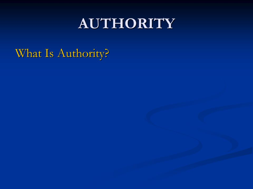 AUTHORITY What Is Authority.Why Do We Need It. Who Is Subject To Authority.