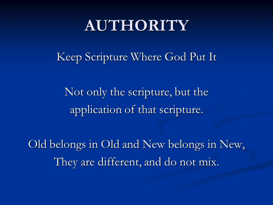 AUTHORITY Keep Scripture Where God Put It Not only the scripture, but the application of that scripture. Old belongs in Old and New belongs in New, Th