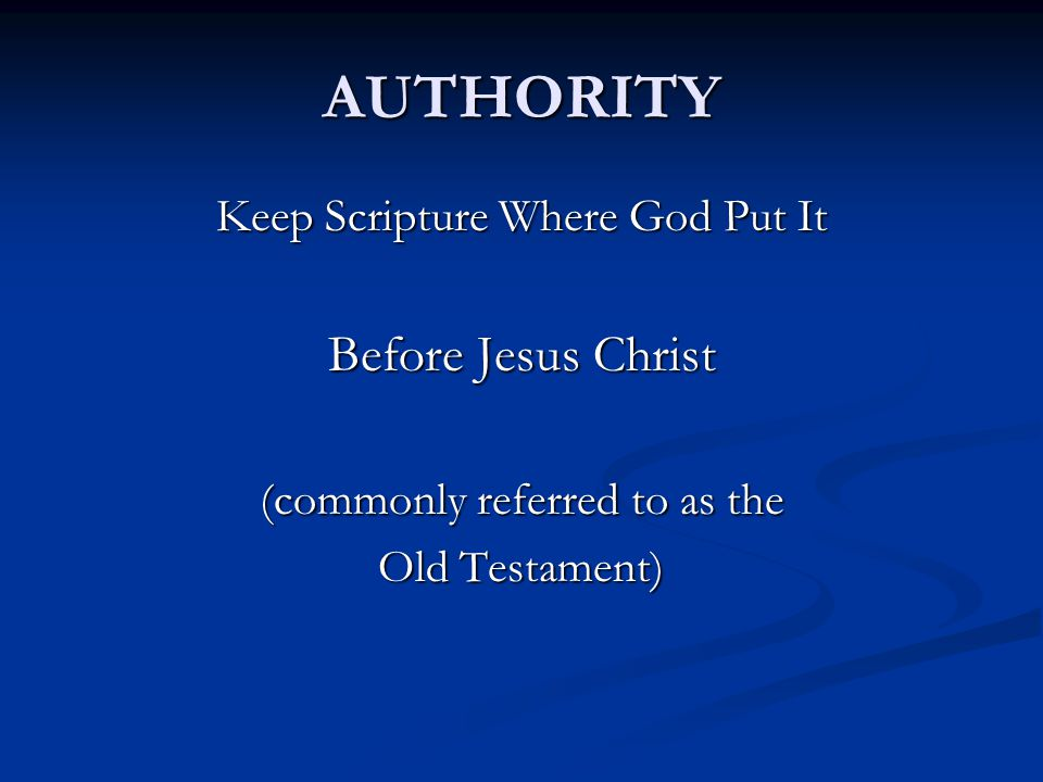 AUTHORITY Keep Scripture Where God Put It Before Jesus Christ (commonly referred to as the Old Testament)