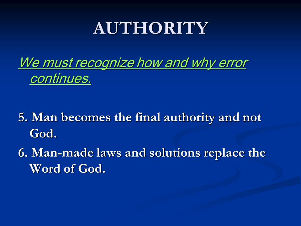 AUTHORITY We must recognize how and why error continues. 5. Man becomes the final authority and not God. 6. Man-made laws and solutions replace the Wo