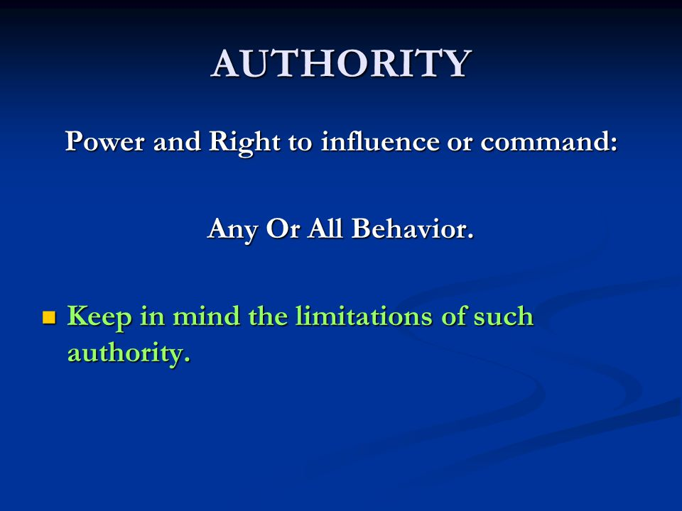 AUTHORITY Power and Right to influence or command: Any Or All Behavior. Keep in mind the limitations of such authority. Keep in mind the limitations o