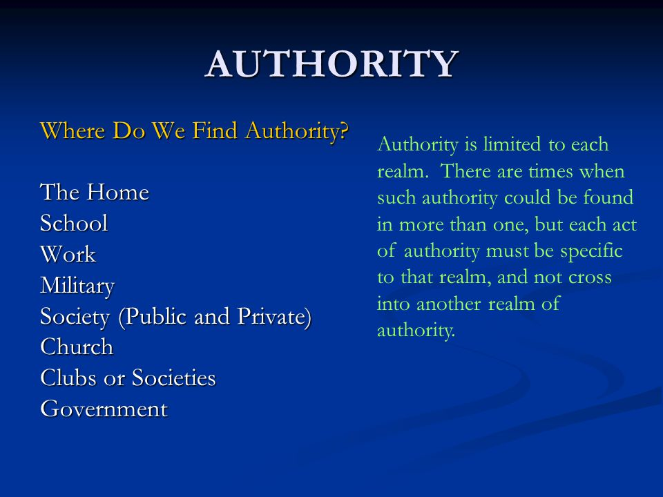 AUTHORITY The Home SchoolWorkMilitary Society (Public and Private) Church Clubs or Societies Government Authority is limited to each realm. There are