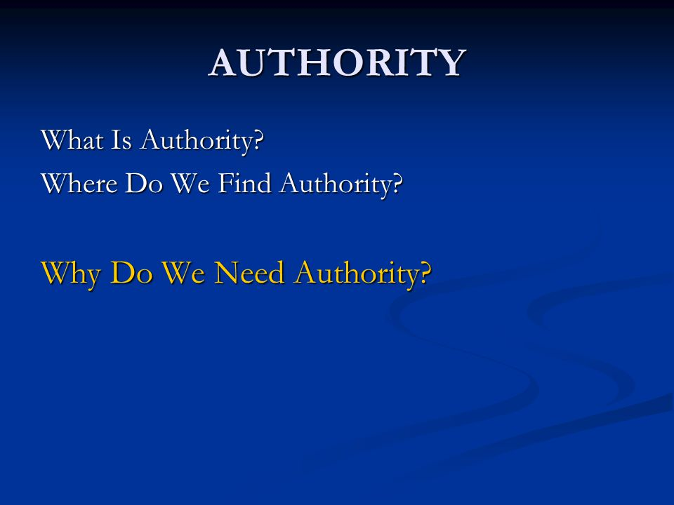 AUTHORITY What Is Authority Where Do We Find Authority Why Do We Need Authority
