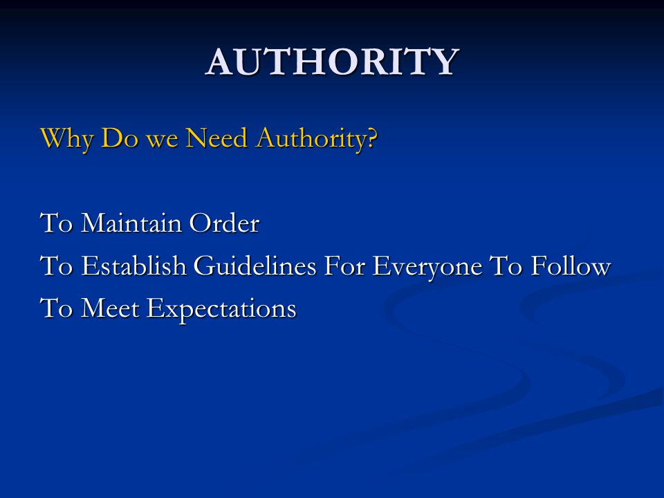 AUTHORITY Why Do we Need Authority? To Maintain Order To Establish Guidelines For Everyone To Follow To Meet Expectations