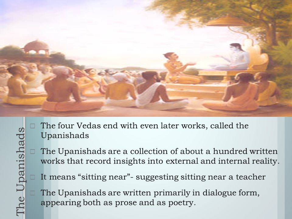 The Upanishads  The four Vedas end with even later works, called the Upanishads  The Upanishads are a collection of about a hundred written works that record insights into external and internal reality.