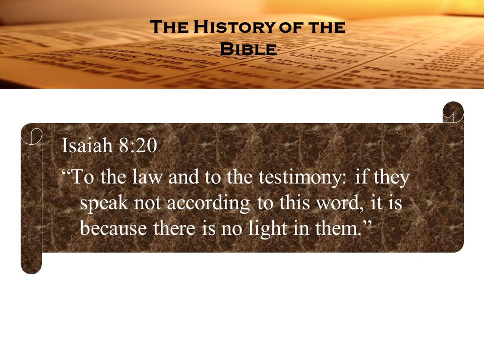Isaiah 8:20 To the law and to the testimony: if they speak not according to this word, it is because there is no light in them. The History of the Bible