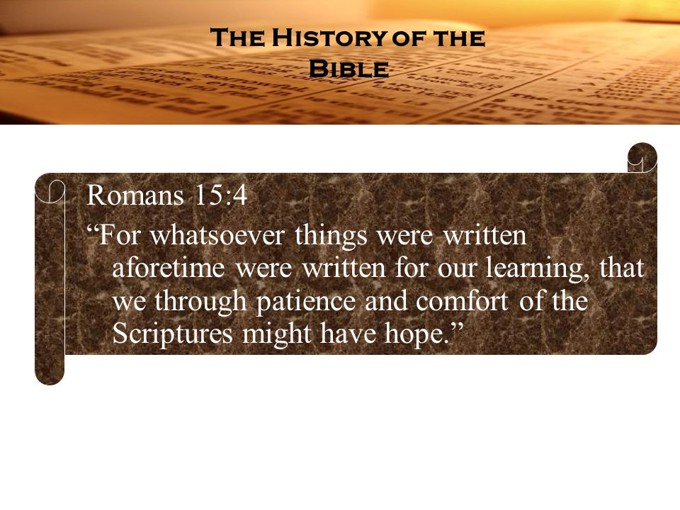 Romans 15:4 For whatsoever things were written aforetime were written for our learning, that we through patience and comfort of the Scriptures might have hope. The History of the Bible