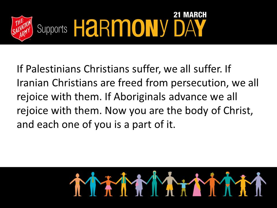 If Palestinians Christians suffer, we all suffer. If Iranian Christians are freed from persecution, we all rejoice with them. If Aboriginals advance w
