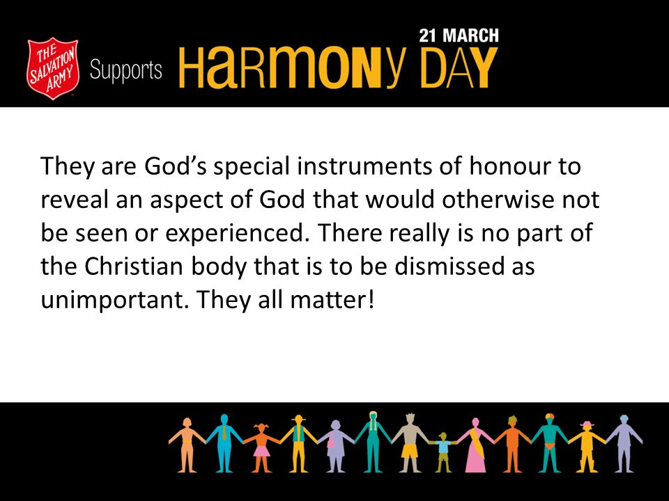 They are God's special instruments of honour to reveal an aspect of God that would otherwise not be seen or experienced. There really is no part of th