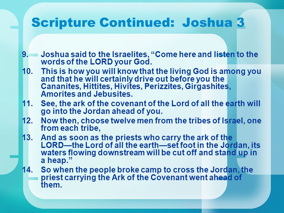 Scripture Continued: Joshua 3 9.Joshua said to the Israelites, Come here and listen to the words of the LORD your God.