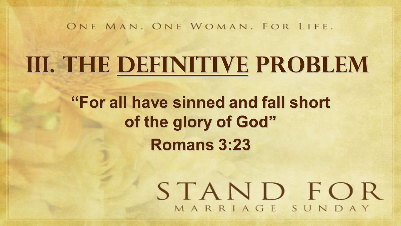 III. THE DEFINITIVE PROBLEM For all have sinned and fall short of the glory of God Romans 3:23