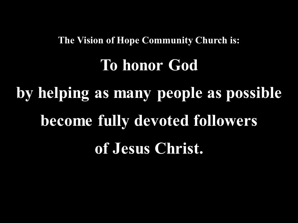 The Vision of Hope Community Church is: To honor God by helping as many people as possible become fully devoted followers of Jesus Christ.