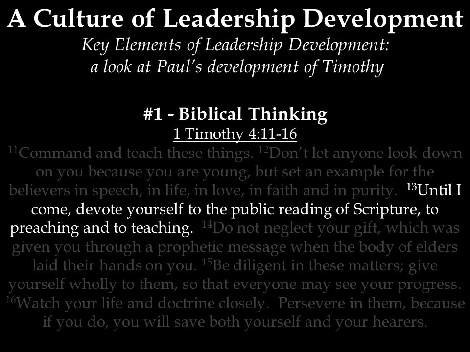 A Culture of Leadership Development Key Elements of Leadership Development: a look at Paul's development of Timothy #1 - Biblical Thinking 1 Timothy 4: Command and teach these things.