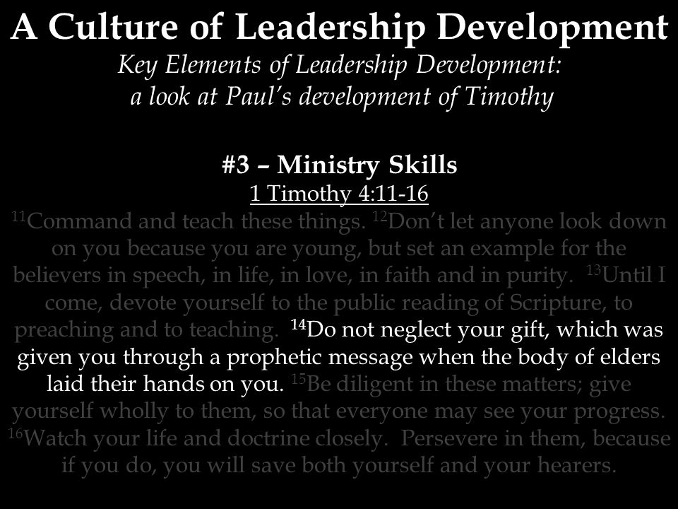 A Culture of Leadership Development Key Elements of Leadership Development: a look at Paul's development of Timothy #3 – Ministry Skills 1 Timothy 4: Command and teach these things.