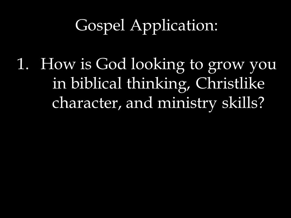 Gospel Application: 1.How is God looking to grow you in biblical thinking, Christlike character, and ministry skills
