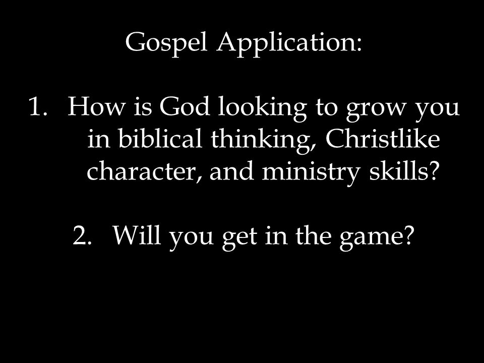Gospel Application: 1.How is God looking to grow you in biblical thinking, Christlike character, and ministry skills.