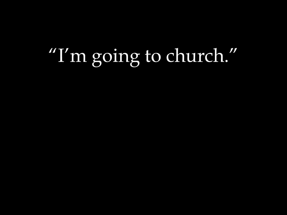 I'm going to church.