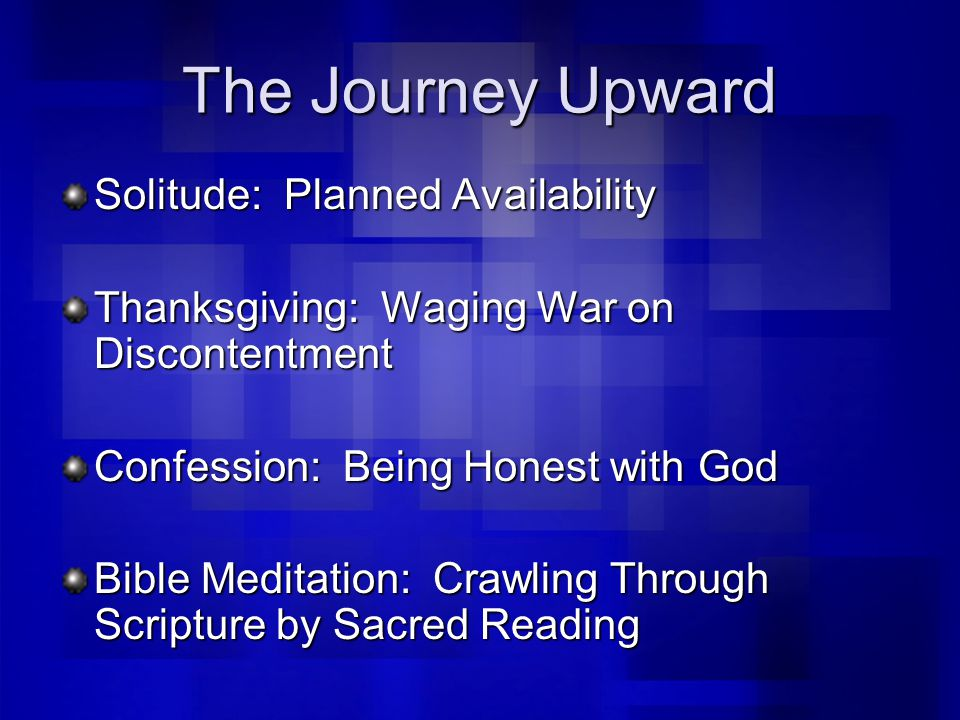 The Journey Upward Solitude: Planned Availability Thanksgiving: Waging War on Discontentment Confession: Being Honest with God Bible Meditation: Crawling Through Scripture by Sacred Reading