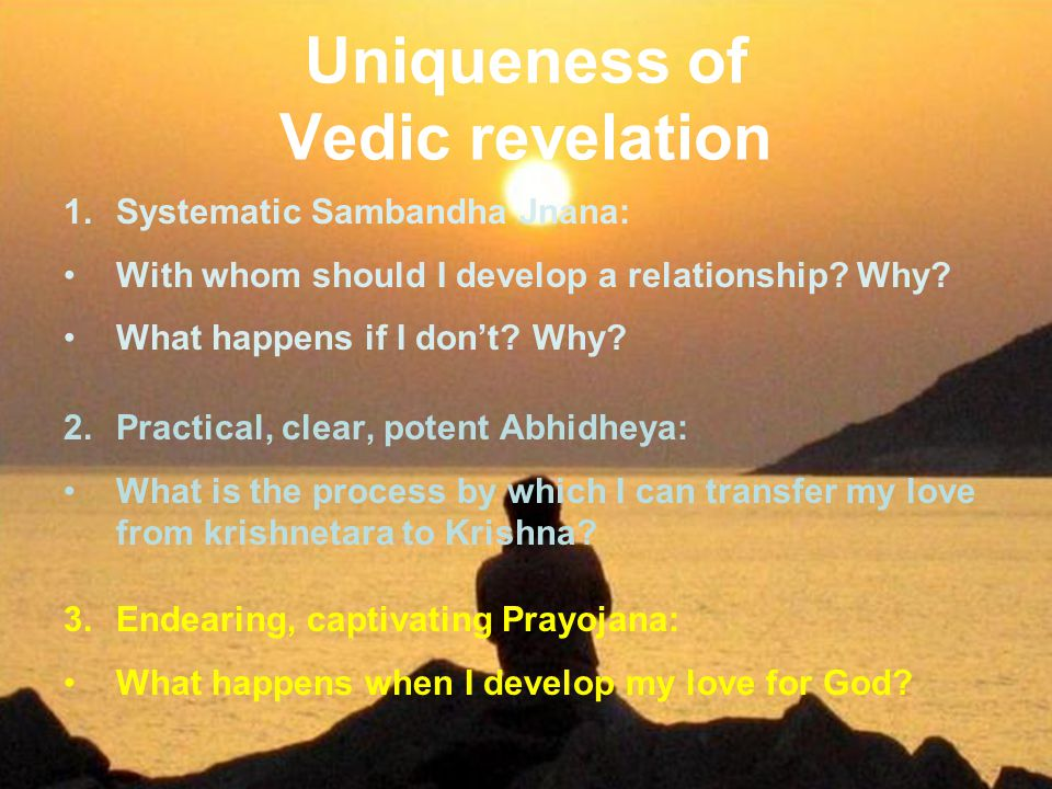 Uniqueness of Vedic revelation 1.Systematic Sambandha Jnana: With whom should I develop a relationship? Why? What happens if I don't? Why? 2.Practical