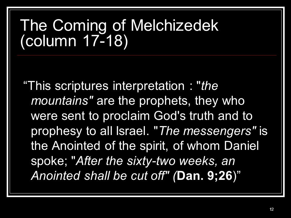 12 The Coming of Melchizedek (column 17-18) This scriptures interpretation : the mountains are the prophets, they who were sent to proclaim God s truth and to prophesy to all Israel.