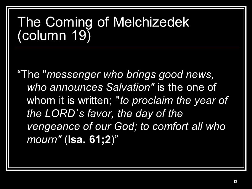 13 The Coming of Melchizedek (column 19) The messenger who brings good news, who announces Salvation is the one of whom it is written; to proclaim the year of the LORD`s favor, the day of the vengeance of our God; to comfort all who mourn (Isa.