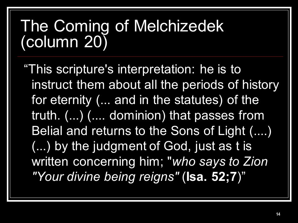 14 The Coming of Melchizedek (column 20) This scripture s interpretation: he is to instruct them about all the periods of history for eternity (...