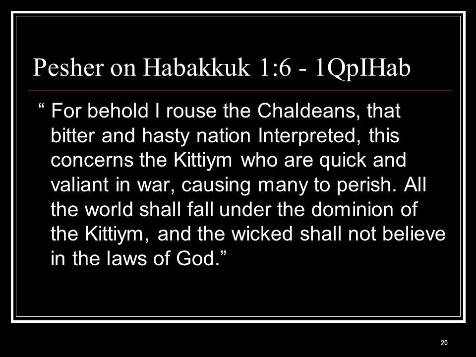20 Pesher on Habakkuk 1:6 - 1QpIHab For behold I rouse the Chaldeans, that bitter and hasty nation Interpreted, this concerns the Kittiym who are quick and valiant in war, causing many to perish.