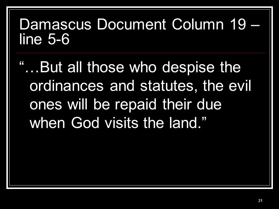21 Damascus Document Column 19 – line 5-6 …But all those who despise the ordinances and statutes, the evil ones will be repaid their due when God visits the land.