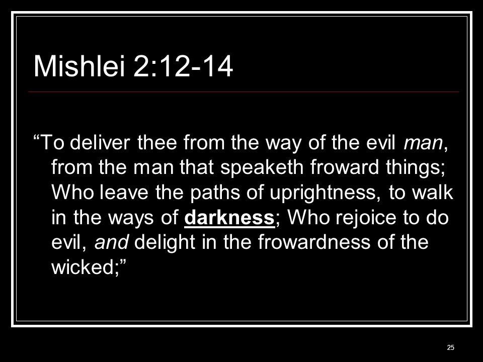 25 Mishlei 2:12-14 To deliver thee from the way of the evil man, from the man that speaketh froward things; Who leave the paths of uprightness, to walk in the ways of darkness; Who rejoice to do evil, and delight in the frowardness of the wicked;